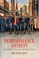 Hau, Michael - Performance Anxiety: Sport and Work in Germany from the Empire to Nazism (German and European Studies) - 9781442630628 - V9781442630628