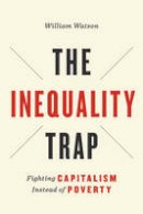 Watson, William - The Inequality Trap: Fighting Capitalism Instead of Poverty (UTP Insights) - 9781442637245 - V9781442637245