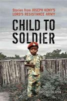 Oloya, Opiyo - Child to Soldier: Stories from Joseph Kony's Lord's Resistance Army - 9781442646049 - V9781442646049