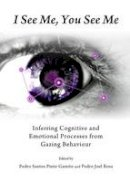 Pedro Santos Gamito - I See Me, You See Me: Inferring Cognitive and Emotional Processes from Gazing Behaviour - 9781443854603 - V9781443854603