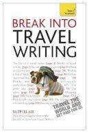 Blair, Beth - Break Into Travel Writing: A Teach Yourself Creative Writing Guide (Teach Yourself: Writing) - 9781444171228 - V9781444171228