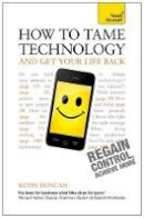 Duncan, Kevin - How To Tame Technology and Get Your Life Back: A Teach Yourself Guide (Teach Yourself: General Reference) - 9781444190250 - V9781444190250