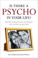 Kerry Daynes, Jessica Fellowes - Is There a Psycho in Your Life?: Britian's Leading Forensic Psychologist Explains How to Spot Them - And How. Kerry Daynes and Jessica Fellowes - 9781444714289 - V9781444714289