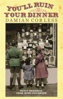 Corless, Damian - You'll Ruin Your Dinner: Sweet Memories from Irish Childhood - 9781444726022 - KRF0027519