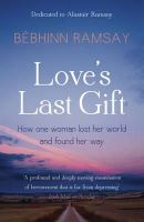 Ramsay, Bebhinn - Love's Last Gift: How One Woman Lost Her World and Found Her Way - 9781444743128 - 9781444743128