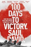 David, Saul - 100 Days to Victory: How the Great War Was Fought and Won - 9781444763386 - V9781444763386