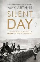 Arthur, Max - The Silent Day: A Landmark Oral History of D-Day on the Home Front - 9781444787542 - 9781444787542