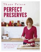 Prince, Thane - Perfect Preserves: 100 Delicious Ways to Preserve Fruit and Vegetables - 9781444792577 - V9781444792577