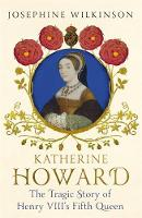 Wilkinson, Josephine - Katherine Howard: The Tragic Story of Henry VIII's Fifth Queen - 9781444796292 - V9781444796292