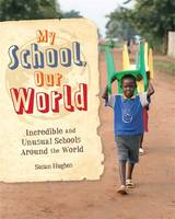 Hughes, Susan - My School, Our World: Incredible and Unusual Schools Around the World - 9781445149592 - V9781445149592