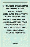 Various - 250 Classic Cake Recipes - Successful Cakes, Budget Cakes, Chocolate Cakes, White Cakes, Spongecakes, Angel Food Cakes, Party Cakes, Cakes With Fruit, Upside-Down Cakes, Spicecakes - 9781445518503 - V9781445518503