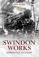 Gibbs, Ken - Swindon Works: Apprentice in Steam - 9781445604510 - V9781445604510