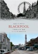 Wood, Allan W. - Blackpool Through Time: A Second Selection. Allan Wood - 9781445605289 - V9781445605289