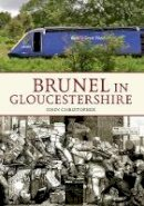 Christopher, John - Brunel in Gloucestershire (Through Time) - 9781445607818 - V9781445607818