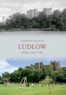Nicolle, Dorothy - Ludlow Through Time. Dorothy Nicolle - 9781445608471 - V9781445608471