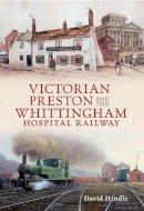 Hindle, David John - Victorian Preston & the Whittingham Hospital Railway - 9781445610092 - V9781445610092