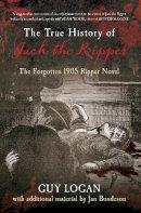 Logan, Guy, Bondseon, Jan - THE TRUE HISTORY OF JACK THE RIPPER: The Forgotten 1905 Ripper Novel - 9781445613888 - V9781445613888