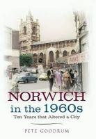 Goodrum, Pete - Norwich in the 1960s: Ten Years That Altered a City - 9781445616506 - V9781445616506