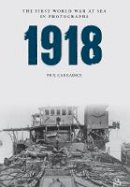 Carradice, Phil - 1918: The First World War at Sea in photographs (First Wolrd War at Sea in Photographs) - 9781445622507 - V9781445622507