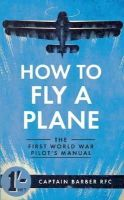 Barber, Captain - How to Fly a Plane: The First World War Pilot's Manual - 9781445635835 - V9781445635835