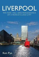 Pye, Ken - Liverpool: The Rise, Fall and Renaissance of a World Class City - 9781445637570 - V9781445637570