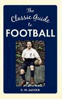 Alcock, C. W. - The Classic Guide to Football - 9781445640167 - V9781445640167