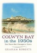 Roberts, Graham - Colwyn Bay In The 1950s: Ten Years That Changed a City - 9781445640488 - V9781445640488