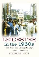 Butt, Stephen - Leicester in the 1960s: Ten Years that Changed a City - 9781445640570 - V9781445640570
