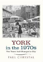 Chrystal, Paul - York in the 1970s: Ten Years That Changed a City - 9781445640662 - V9781445640662