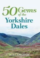 Appleton, Mike - 50 Gems of the Yorkshire Dales: The History & Heritage of the Most Iconic Places - 9781445645605 - V9781445645605
