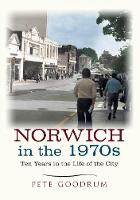 Goodrum, Pete - Norwich in the 1970s: Ten Years that Changed a City - 9781445645636 - V9781445645636