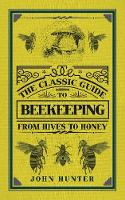 Hunter, John - The Classic Guide to Beekeeping: From Hives to Honey - 9781445649597 - V9781445649597