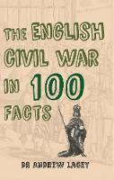 Lacey, Dr. Andrew - The English Civil War in 100 Facts - 9781445649955 - V9781445649955
