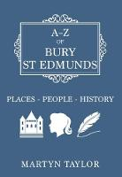 Taylor, Martyn - A-Z of Bury St Edmunds: Places-People-History - 9781445654164 - V9781445654164