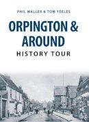 Waller, Phil, Yeeles, Tom - Orpington & Around History Tour - 9781445657134 - V9781445657134
