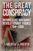 de la Huerta, Carlos - The Great Conspiracy: Britain's Secret War against Revolutionary France, 1794-1805 - 9781445659480 - V9781445659480