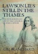 Blanchard, Gill - Lawson Lies Still in the Thames: The Extraordinary Life of Vice-Admiral Sir John Lawson - 9781445661230 - V9781445661230