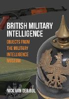 van der Bijl, Nick - British Military Intelligence: Objects from the Military Intelligence Museum - 9781445662381 - V9781445662381