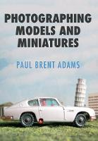 Adams, Paul Brent - Photographing Models and Miniatures - 9781445662541 - V9781445662541