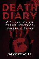 Powell, Gary - Death Diary: A Year of London Murder, Execution, Terrorism and Treason - 9781445665023 - V9781445665023