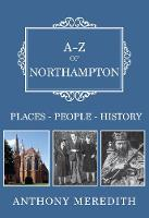 Meredith, Anthony - A-Z of Northampton: Places-People-History - 9781445665726 - V9781445665726