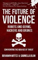Wittes, Benjamin, Blum, Gabriella - The Future of Violence - Robots and Germs, Hackers and Drones: Confronting the New Age of Threat - 9781445666686 - V9781445666686