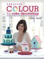 Smith, Lindy - Creative Colour for Cake Decorating: 20 New Projects from the Bestselling Author of the Contemporary Cake Decorating Bible - 9781446302378 - V9781446302378