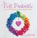 Tremelling, Sarah - Felt Fantastic: Over 25 Brilliant Things to Make with Felt - 9781446302897 - V9781446302897