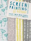 Lewis, Karen - Screen Printing At Home: Print Your Own Fabric to Make Simple Sewn Projects - 9781446304099 - V9781446304099