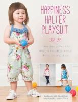 Lam, Lisa - Happiness Halter Playsuit: Three Dress Patterns for Little Girls Including Playsuit, Halter Top and Dress - 9781446304464 - V9781446304464
