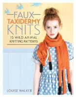 Walker, Louise - Faux Taxidermy Knits: 15 Wild Animal Knitting Patterns - 9781446304532 - V9781446304532
