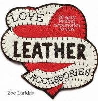 Larkins, Zoe - Love Leather Accessories: 20 Easy Leather Accessories to Sew - 9781446304792 - V9781446304792