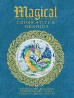 Various contributors - Magical Cross Stitch Designs: Over 60 Fantasy Cross Stitch Designs Featuring Fairies, Wizards, Witches and Dragons - 9781446304983 - V9781446304983