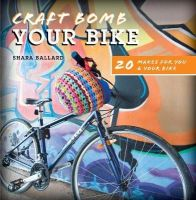 Shara Ballard - Craft Bomb Your Bike: 20 Makes for You and Your Bike - 9781446305256 - V9781446305256
